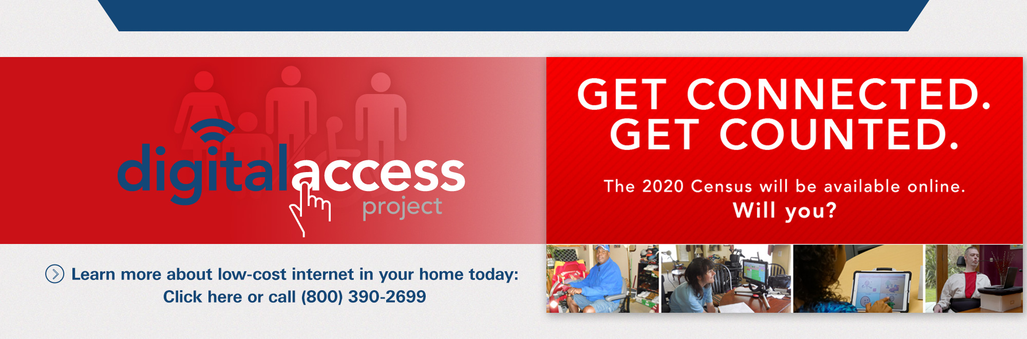 Banner of Digital Access Project. GET CONNECTED. GET COUNTED. The 2020 Census will be available online. Will you? Learn more about low-cost internet in your home today: Click or call (800)390-2699.