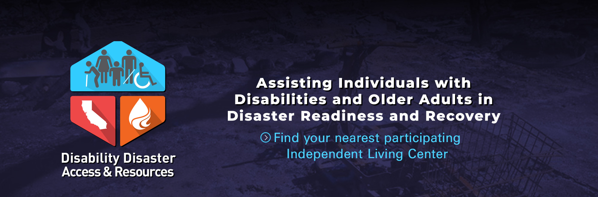 Banner of Disability Disaster Access & Resources. Assisting Individuals with Disabilities and Older Adults in Disaster Readiness and Recover. Click to find your nearest participating Independent Living Center.